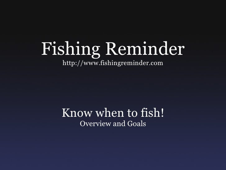 Fishing Reminder http://www.fishingreminder.com Know when to fish! Overview and Goals