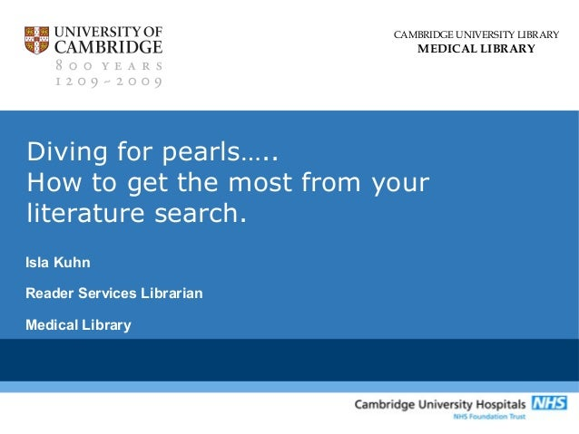 CAMBRIDGE UNIVERSITY LIBRARY MEDICAL LIBRARY Diving for pearls….. How to get the most from your literature search. Isla Ku...