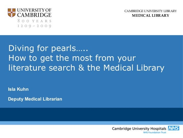 CAMBRIDGE UNIVERSITY LIBRARY MEDICAL LIBRARY Diving for pearls….. How to get the most from your literature search & the Me...