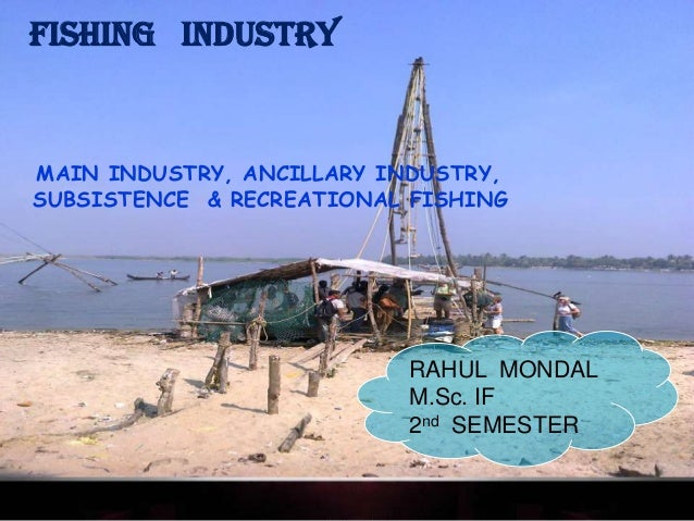FISHING INDUSTRYMAIN INDUSTRY, ANCILLARY INDUSTRY,SUBSISTENCE & RECREATIONAL FISHING                          RAHUL MONDAL...