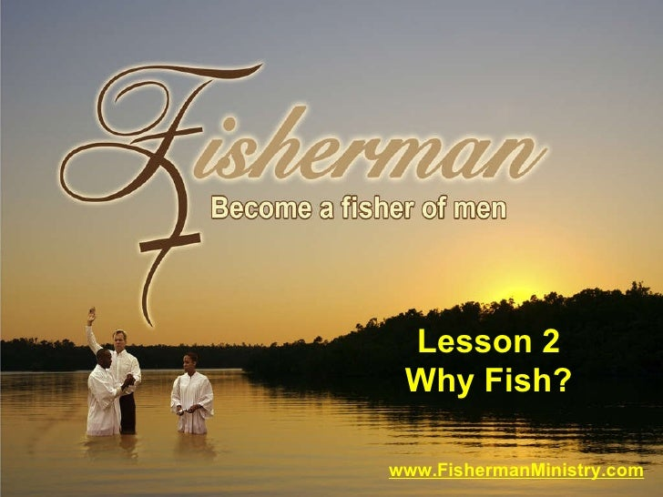 www.FishermanMinistry.com Lesson 2 Why Fish?