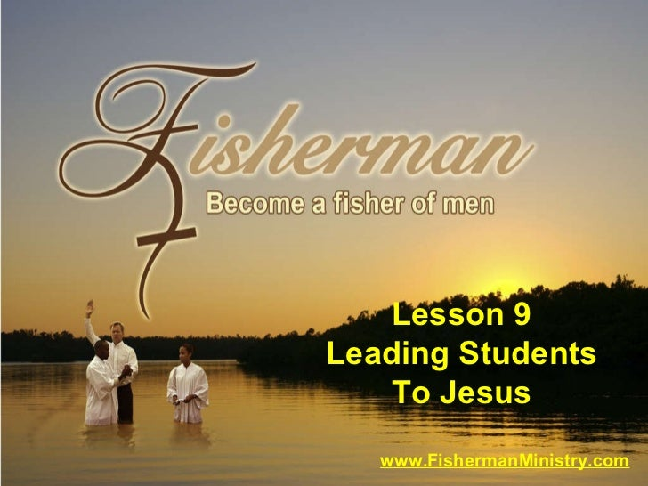 www.FishermanMinistry.com Lesson 9 Leading Students To Jesus