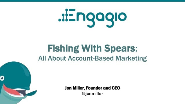 Fishing With Spears: All About Account-Based Marketing Jon Miller, Founder and CEO @jonmiller