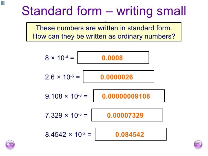 write numbers in standard form The standard form of a decimal number places the decimal point after the first digit and then reflects the true size of the number by multiplying it by the.