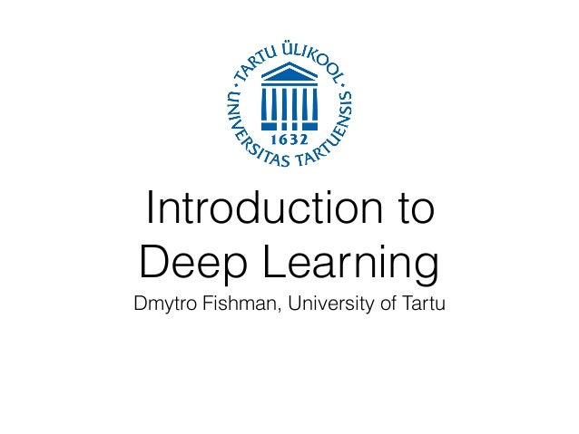 Introduction to Deep Learning Dmytro Fishman, University of Tartu