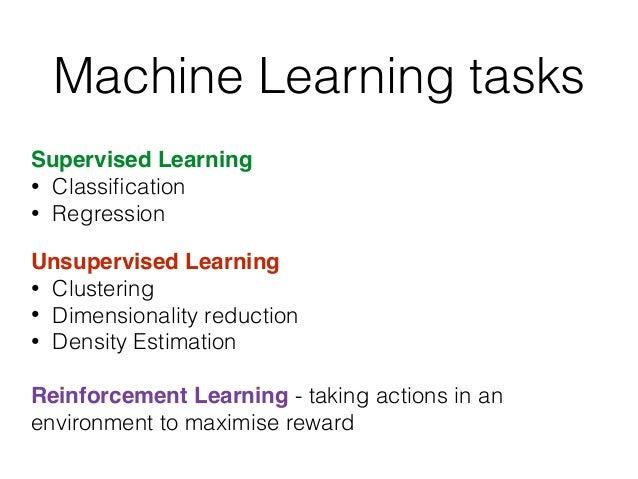 Machine Learning tasks Supervised Learning • Classification • Regression! ! Unsupervised Learning! • Clustering • Dimension...