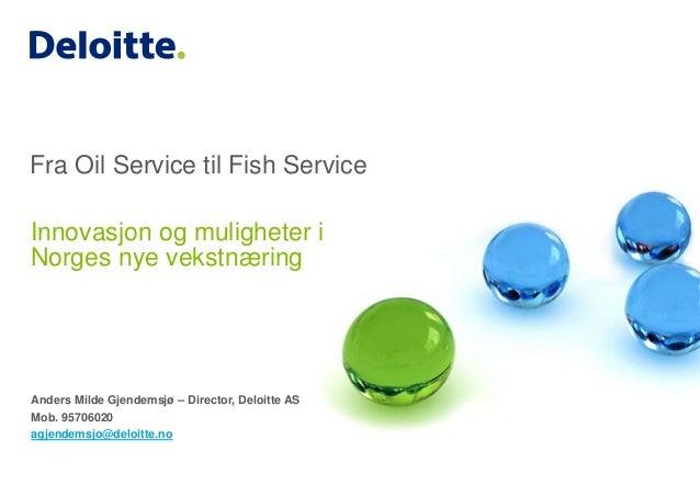 Fra Oil Service til Fish Service  Innovasjon og muligheter i  Norges nye vekstnæring  Anders Milde Gjendemsjø – Director, ...
