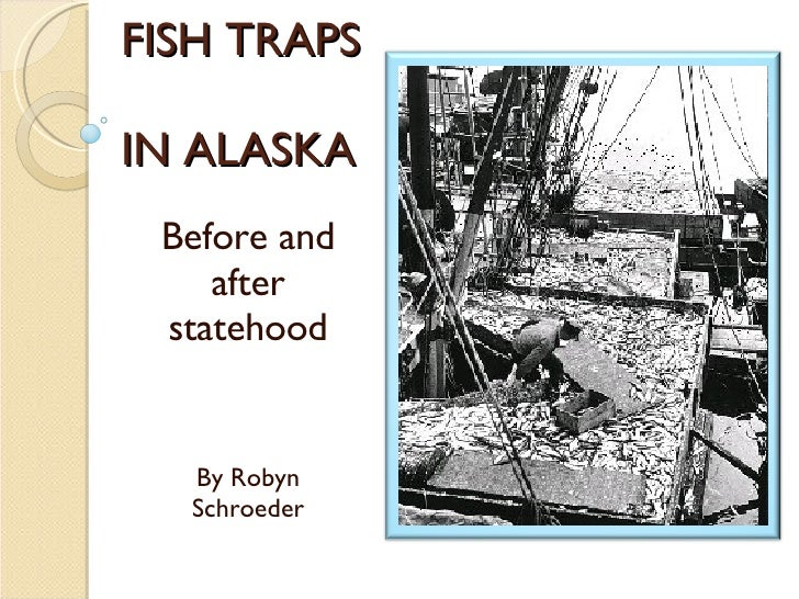 FISH TRAPS  IN ALASKA Before and after statehood By Robyn Schroeder
