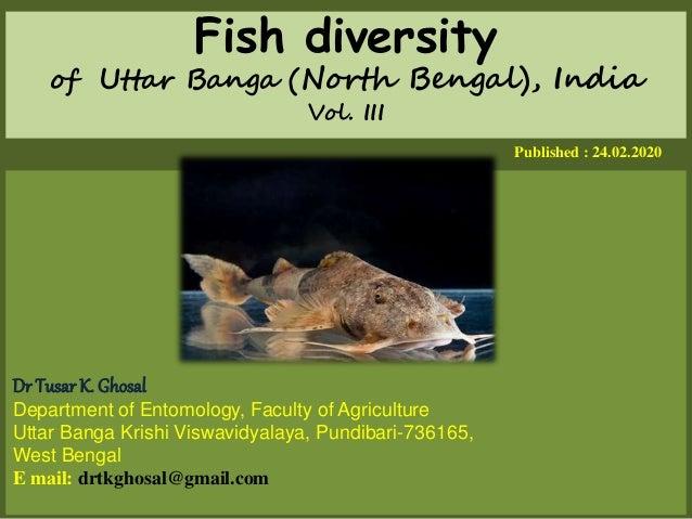 Fish diversity of Uttar Banga (North Bengal), India Vol. III Published : 24.02.2020 Dr Tusar K. Ghosal Department of Entom...