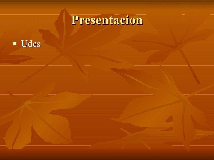 Presentacion <ul><li>Udes </li></ul>