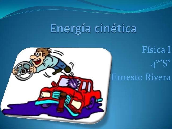 """Energía cinética<br />Física I   <br />4°""""S""""<br />Ernesto Rivera<br />"""