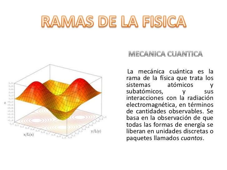 MECANICA CUANTICA <br />     La mecánica cuántica es la rama de la física que trata los sistemas atómicos y subatómicos, y...