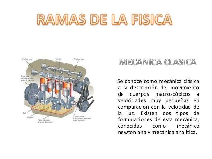 RAMAS DE LA FISICA<br />   MECANICA CLASICA<br />Se conoce como mecánica clásica a la descripción del movimiento de cuerpo...