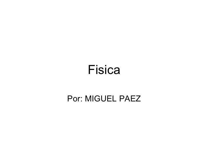 Fisica Por: MIGUEL PAEZ