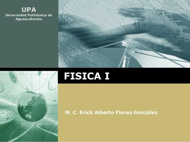 UPAUniversidad Politécnica de     Aguascalientes                             FISICA I                             M. C. Er...