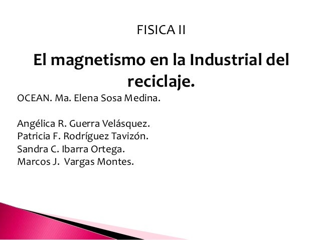 FISICA II   El magnetismo en la Industrial del              reciclaje.OCEAN. Ma. Elena Sosa Medina.Angélica R. Guerra Velá...