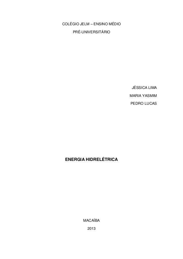 COLÉGIO JELM – ENSINO MÉDIO PRÉ-UNIVERSITÁRIO  JÉSSICA LIMA MARIA YASMIM PEDRO LUCAS  ENERGIA HIDRELÉTRICA  MACAÍBA 2013