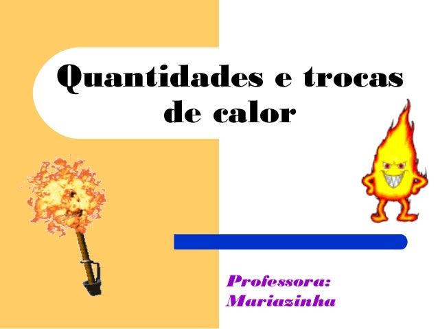 Quantidades e trocas de calor  Professora: Mariazinha