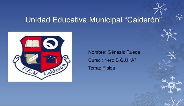 "Nombre: Génesis Rueda Curso : 1ero B.G.U ""A"" Tema: Física Unidad Educativa Municipal ""Calderón"""