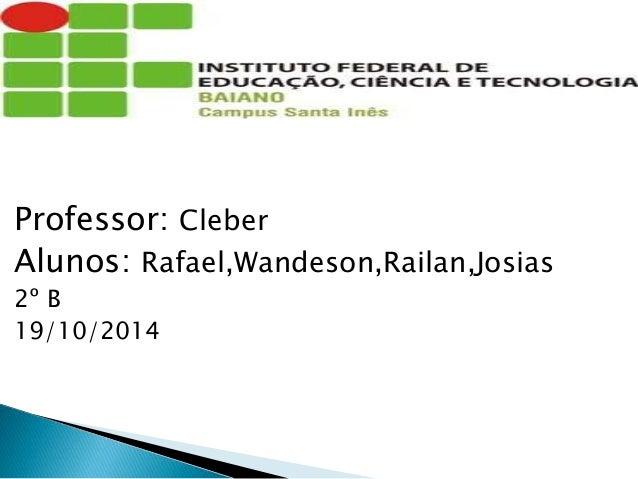 Professor: Cleber Alunos: Rafael,Wandeson,Railan,Josias 2º B 19/10/2014