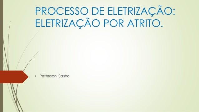 PROCESSO DE ELETRIZAÇÃO: ELETRIZAÇÃO POR ATRITO. • Petterson Castro