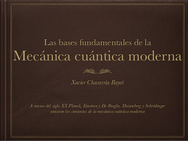 Las bases fundamentales de la Mecánica cuántica moderna Xavier Chavarría Bayot A inicios del siglo XX Planck, Einstein y D...