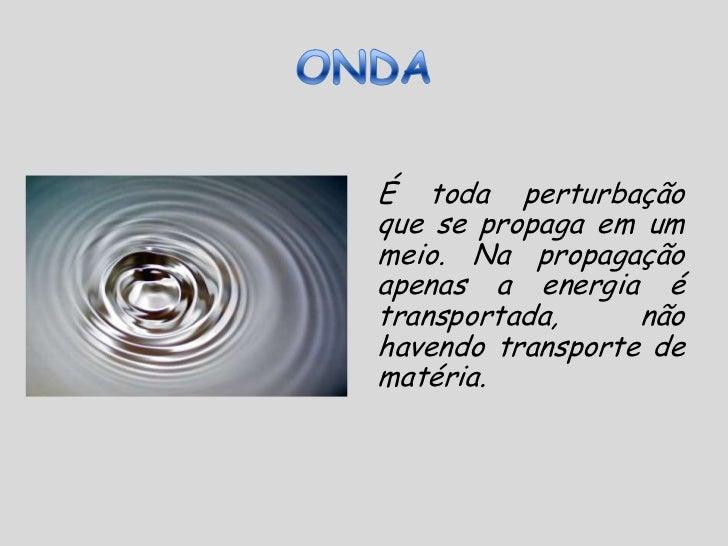 ONDA<br />É toda perturbação que se propaga em um meio. Na propagação apenas a energia é transportada, não havendo transpo...