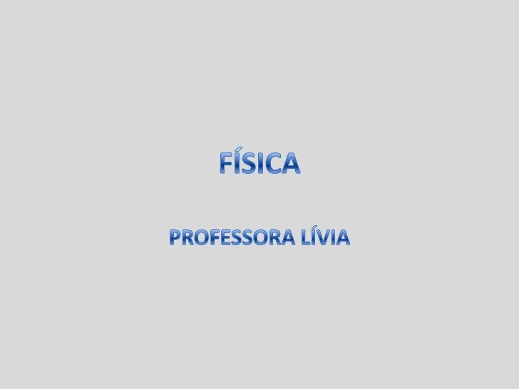 FÍSICA<br />PROFESSORA LÍVIA<br />