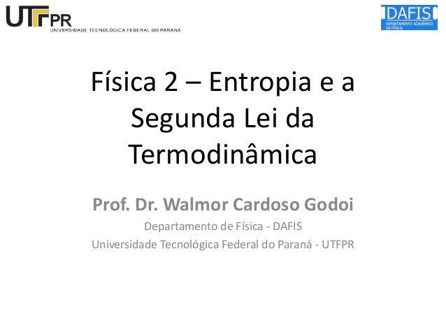 Física 2 – Entropia e a Segunda Lei da Termodinâmica Prof. Dr. Walmor Cardoso Godoi Departamento de Física - DAFIS Univers...