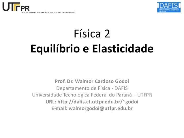 Física 2 Equilíbrio e Elasticidade Prof. Dr. Walmor Cardoso Godoi Departamento de Física - DAFIS Universidade Tecnológica ...
