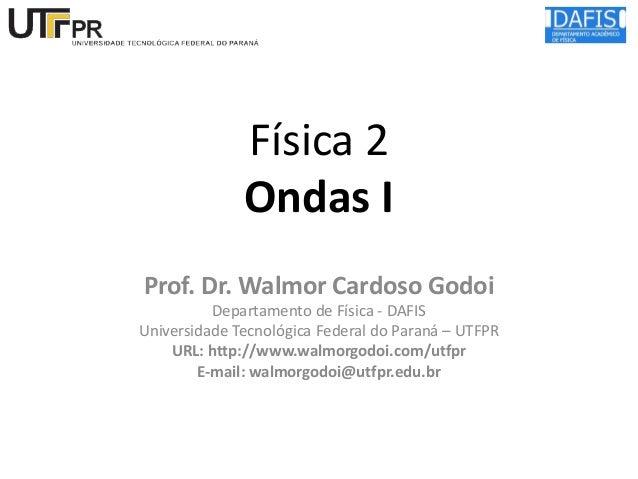 Física 2 Ondas I Prof. Dr. Walmor Cardoso Godoi Departamento de Física - DAFIS Universidade Tecnológica Federal do Paraná ...