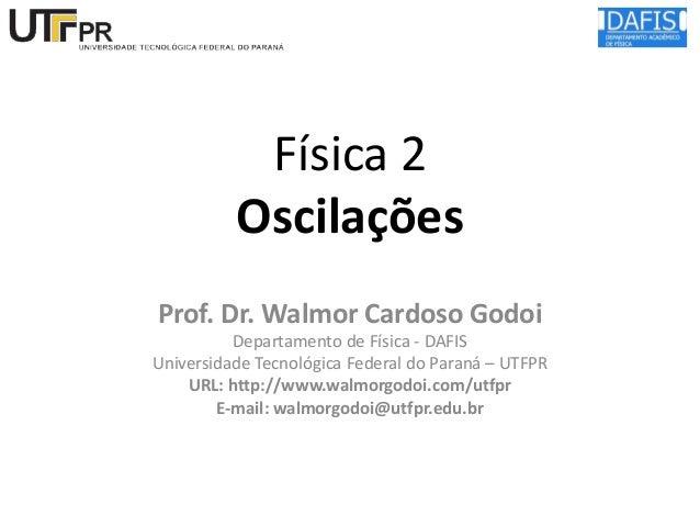 Física 2 Oscilações Prof. Dr. Walmor Cardoso Godoi Departamento de Física - DAFIS Universidade Tecnológica Federal do Para...