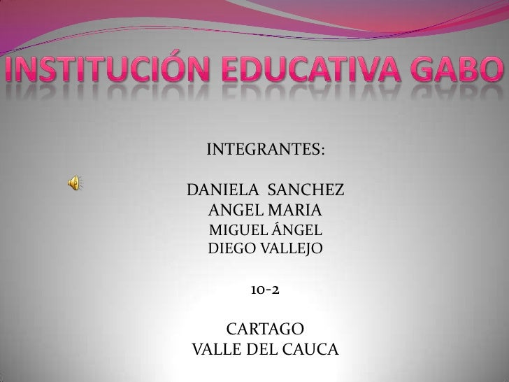 INSTITUCIÓN EDUCATIVA GABO<br />INTEGRANTES:<br />DANIELA  SANCHEZ<br />ANGEL MARIA<br />MIGUEL ÁNGEL <br />DIEGO VALLEJO<...