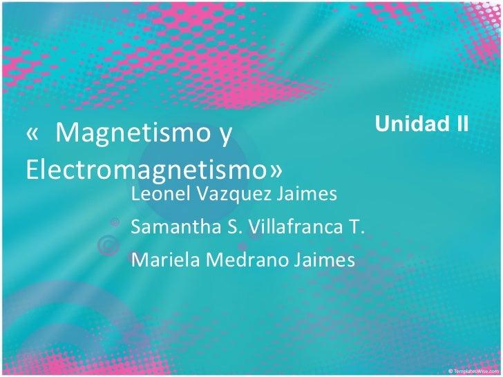 «Magnetismo y Electromagnetismo» Leonel Vazquez Jaimes Samantha S. Villafranca T. Mariela Medrano Jaimes Unidad II