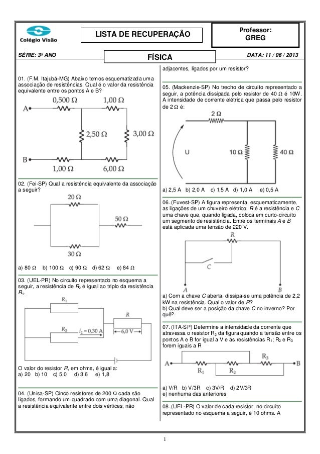 LISTA DE RECUPERAÇÃO SÉRIE: 3º ANO  FÍSICA  Professor:  GREG DATA: 11 / 06 / 2013  adjacentes, ligados por um resistor? 01...