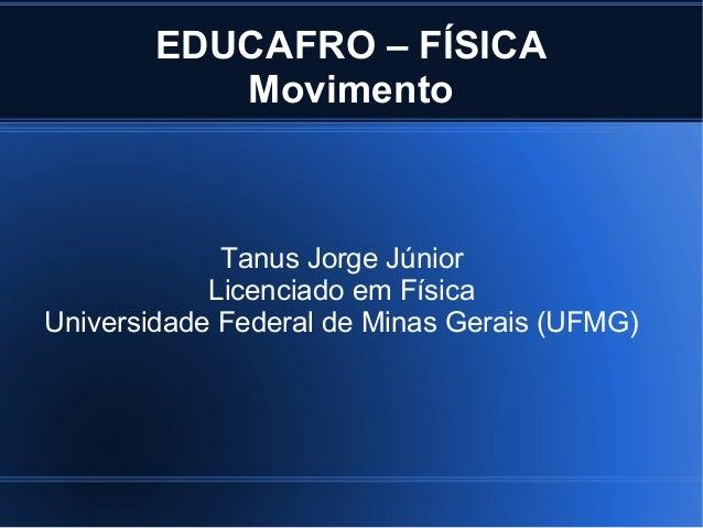 EDUCAFRO – FÍSICA           Movimento             Tanus Jorge Júnior            Licenciado em FísicaUniversidade Federal d...