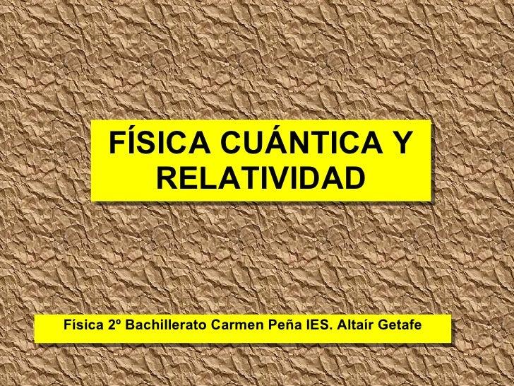 FÍSICA CUÁNTICA Y RELATIVIDAD Física 2º Bachillerato Carmen Peña IES. Altaír Getafe
