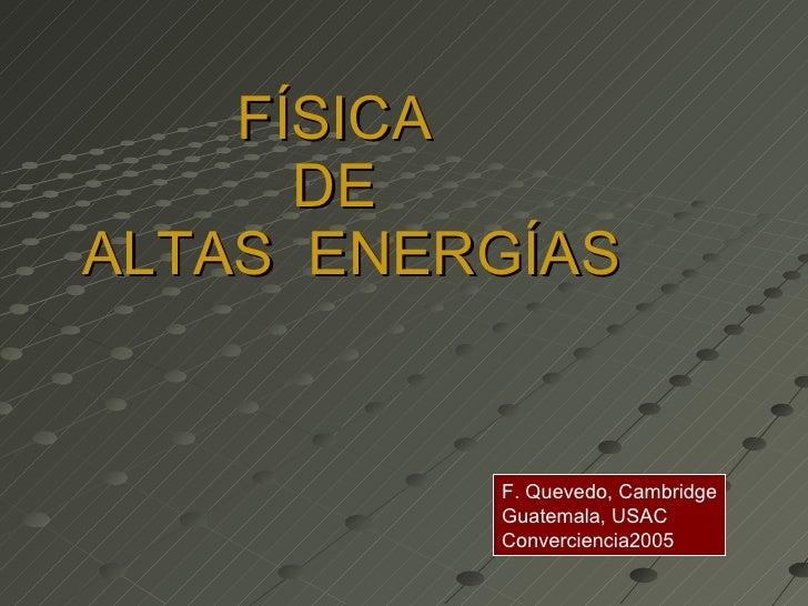 FÍSICA  DE   ALTAS  ENERGÍAS   F. Quevedo, Cambridge Guatemala, USAC Converciencia2005