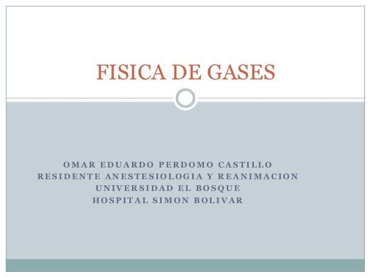 FISICA DE GASES    OMAR EDUARDO PERDOMO CASTILLORESIDENTE ANESTESIOLOGIA Y REANIMACION        UNIVERSIDAD EL BOSQUE       ...