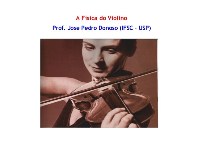 A Física do Violino Prof. Jose Pedro Donoso (IFSC – USP)