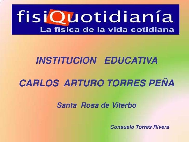 INSTITUCION   EDUCATIVA <br />CARLOS  ARTURO TORRES PEÑA<br />Santa  Rosa de Viterbo<br />Consuelo Torres Rivera<br />
