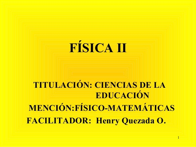 FÍSICA II TITULACIÓN: CIENCIAS DE LA             EDUCACIÓNMENCIÓN:FÍSICO-MATEMÁTICASFACILITADOR: Henry Quezada O.         ...