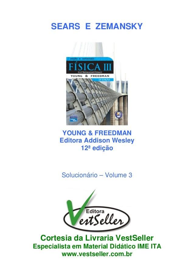 SEARS E ZEMANSKY YOUNG & FREEDMAN Editora Addison Wesley 12ª edição Solucionário – Volume 3 Cortesia da Livraria VestSelle...
