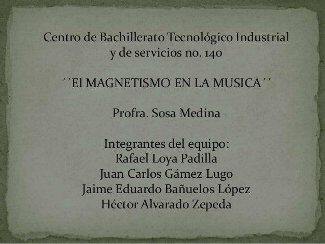 Centro de Bachillerato Tecnológico Industrial            y de servicios no. 140   ´´El MAGNETISMO EN LA MUSICA´´          ...