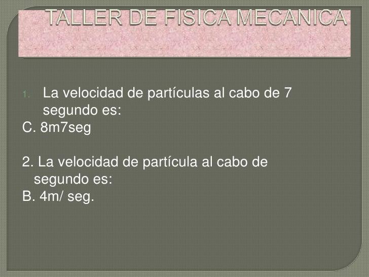 1. La velocidad de partículas al cabo de 7   segundo es:C. 8m7seg2. La velocidad de partícula al cabo de  segundo es:B. 4m...