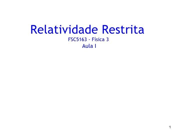Relatividade Restrita      FSC5163 - Física 3            Aula I                           1