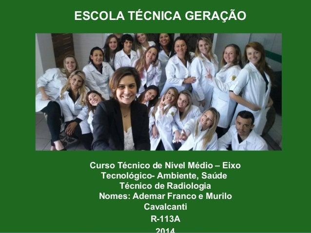 ESCOLA TÉCNICA GERAÇÃO  Curso Técnico de Nível Médio – Eixo  Tecnológico- Ambiente, Saúde  Técnico de Radiologia  Nomes: A...