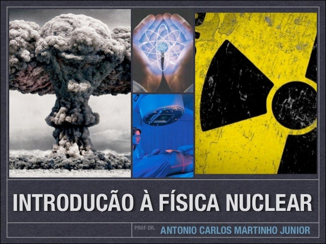 PR0F DR. ANTONIO CARLOS MARTINHO JUNIOR INTRODUÇÃO À FÍSICA NUCLEAR