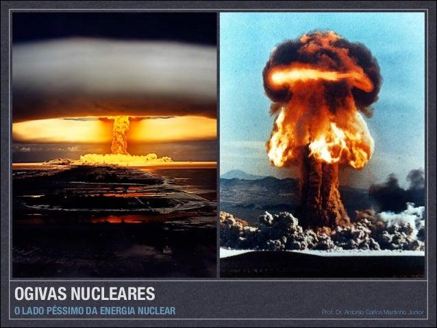 OGIVAS NUCLEARES O LADO PÉSSIMO DA ENERGIA NUCLEAR Prof. Dr. Antonio Carlos Martinho Junior