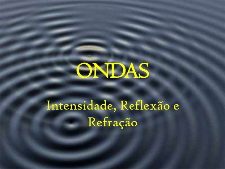 ONDAS<br />Intensidade, Reflexão e Refração<br />